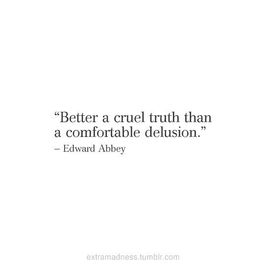 "Quotes:  ""Better a #cruel #truth than a comfortable #delusion.""  ---Edward Abbey."