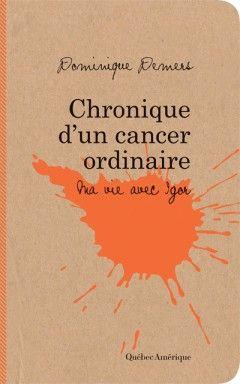 Chronique d'un cancer ordinaire : ma vie avec Igor / Dominique Demers. Éditions Québec Amérique