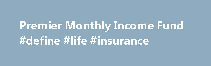 Premier Monthly Income Fund #define #life #insurance http://incom.remmont.com/premier-monthly-income-fund-define-life-insurance/  #monthly income bonds # Premier Monthly Income Fund Aim: The aim of the Fund is to generate a monthly income, which rises over time and to grow the value of investors' original investment over the long term. The Premier Monthly Income Fund is designed to produce an attractive level of income which should grow over Continue Reading
