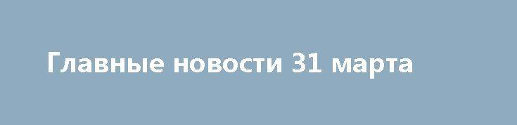 Главные новости 31 марта http://rusdozor.ru/2017/03/31/glavnye-novosti-31-marta/  Ряд европейских вещательных компаний может отказаться от участия в «Евровидении» в Киеве, если российская участница Юлия Самойлова не будет допущена к конкурсу. Европа приготовилась к бойкоту «Евровидения» на Украине из-за недопуска Самойловой. [[навестить блог, чтобы проверить этот интерцептор]] Премьер-министр России ...