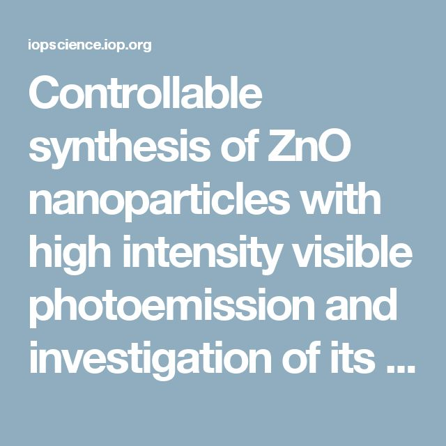 Controllable synthesis of ZnO nanoparticles with high intensity visible photoemission and investigation of its mechanism - IOPscience