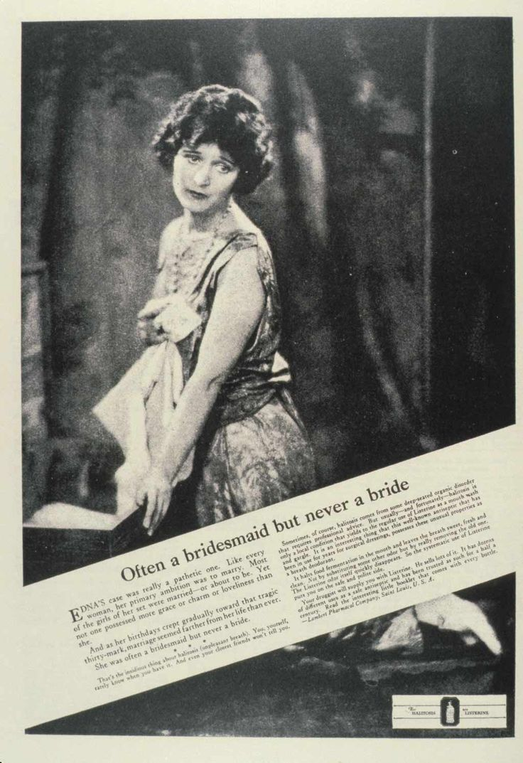 "1920s ad for Listerine. The most famous of their ads concerned the ""pathetic"" case of ""Edna,"" who was ""often a bridesmaid but never a bride."" She was approaching the ""tragic"" thirtieth birthday unmarried because she suffered from halitosis—a disorder that ""you, yourself, rarely know when you have it. And even your closest friends won't tell you."""
