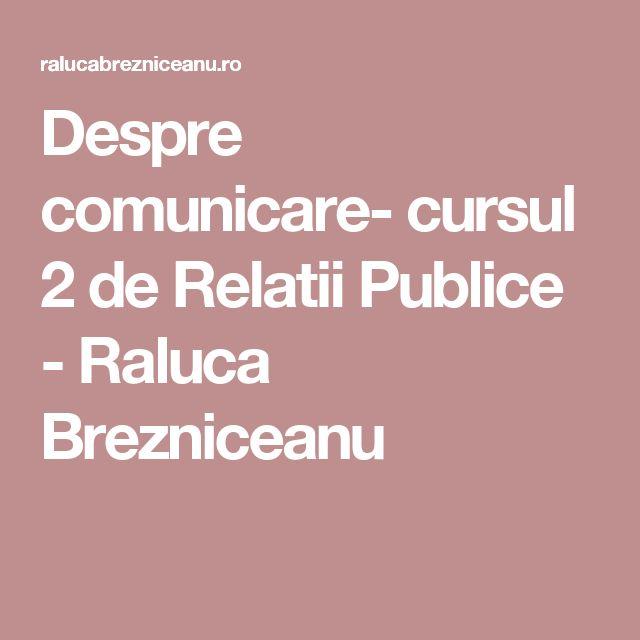 Despre comunicare- cursul 2 de Relatii Publice - Raluca Brezniceanu