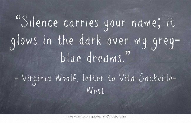 """Silence carries your name; it glows in the dark over my grey-blue dreams."" Virginia Woolf, letter to Vita Sackville-West"