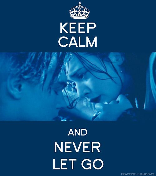 So love this movie....Titanic. Keep calm and never let go. Different ways you can read into that.