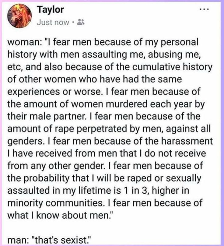 Women literally don't even men as a default. But they are afraid, and for good reason. To those of y'all who hear about what women experience and still think your feelings about it are more important than stopping the issue: you're the fucking problem.