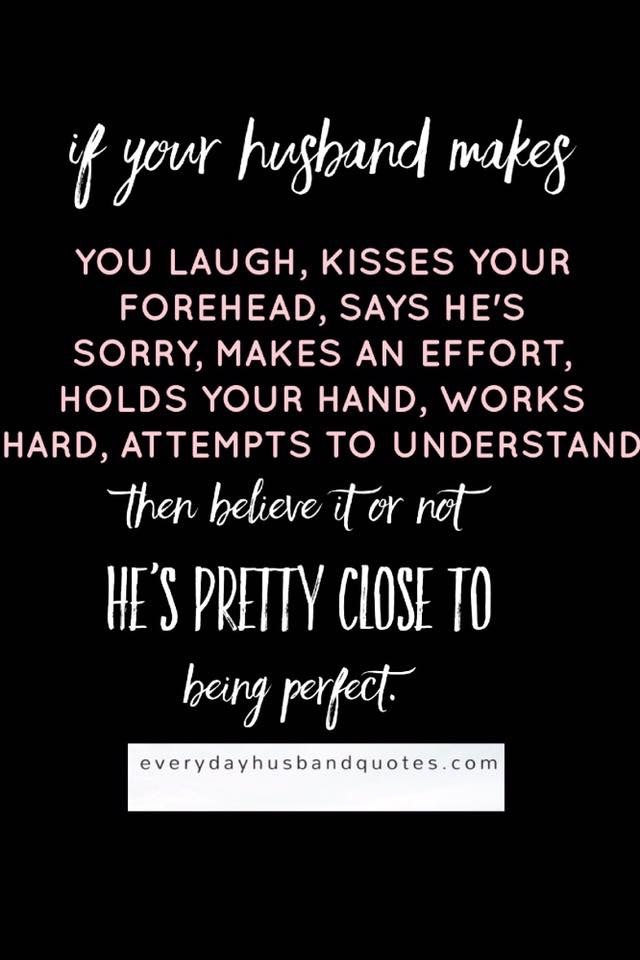 Husband Quotes Perfect:  If your husband makes you laugh, kisses your forehead, says he's sorry, makes an effort, holds your hand, works hard, attempts to understand then believe it or not he's pretty close to being perfect.