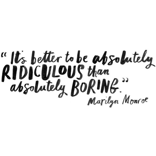"""it's better to be absolutely ridiculous than absolutely boring"". Marilyn Monroe"
