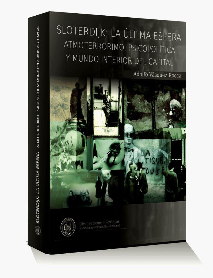 """SLOTERDIJK, LA ÚLTIMA ESFERA LIBRO: """"SLOTERDIJK: LA ÚLTIMA ESFERA.  ATMOTERRORIMO, PSICOPOLÍTICA Y MUNDO INTERIOR DEL CAPITAL"""". Adolfo Vásquez Rocca PHD.,  Ed. ROF - 2014 - Reservas y Pedidos a E-mail: observacionesfilosoficas@gmail.com Obras Completas de análisis, crítica y hermenéutica de la Obra del último Sloterdijk. Adolfo Vásquez Rocca"""