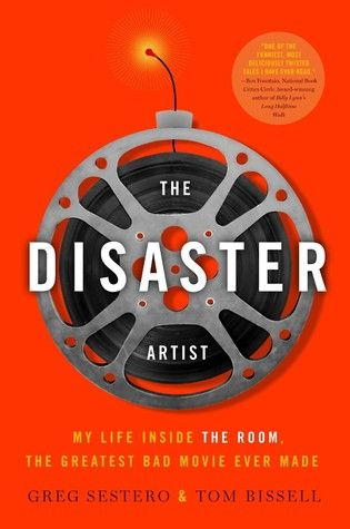 The Disaster Artist: My Life Inside The Room, the Greatest Bad Movie Ever Made  \\  by Greg Sestero, Tom Bissell