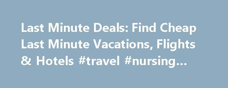Last Minute Deals: Find Cheap Last Minute Vacations, Flights & Hotels #travel #nursing #jobs http://travels.remmont.com/last-minute-deals-find-cheap-last-minute-vacations-flights-hotels-travel-nursing-jobs/  #last minute deals travel # Last minute packages deals from ### Find more great deals Up, up, and away! Expedia.ca is ready for you to throw some clothes in a bag and jet off on a last minute vacation. You... Read moreThe post Last Minute Deals: Find Cheap Last Minute Vacations, Flights…