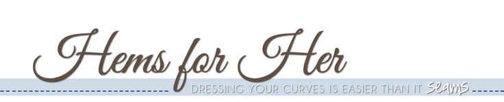 Hems for Her...dressing your curves is easier than it seams...blog