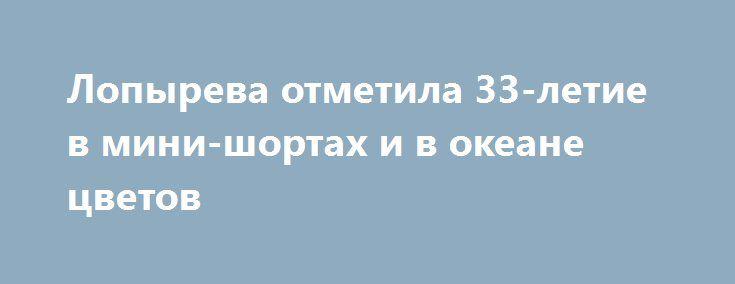 Лопырева отметила 33-летие в мини-шортах и в океане цветов http://fashion-centr.ru/2016/07/28/%d0%bb%d0%be%d0%bf%d1%8b%d1%80%d0%b5%d0%b2%d0%b0-%d0%be%d1%82%d0%bc%d0%b5%d1%82%d0%b8%d0%bb%d0%b0-33-%d0%bb%d0%b5%d1%82%d0%b8%d0%b5-%d0%b2-%d0%bc%d0%b8%d0%bd%d0%b8-%d1%88%d0%be%d1%80%d1%82%d0%b0%d1%85/  Большинство российских знаменитостей сейчас находится за границей. Татьяна Котова отдыхает в Ницце, Ирина Дубцова делится жаркими снимками с Мальдив, семья Валерия Меладзе проводит время на…