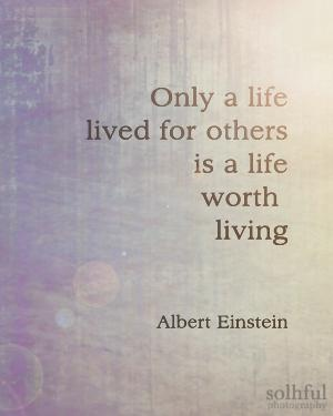Only a life lived for others is a life worth living - Albert Einstein