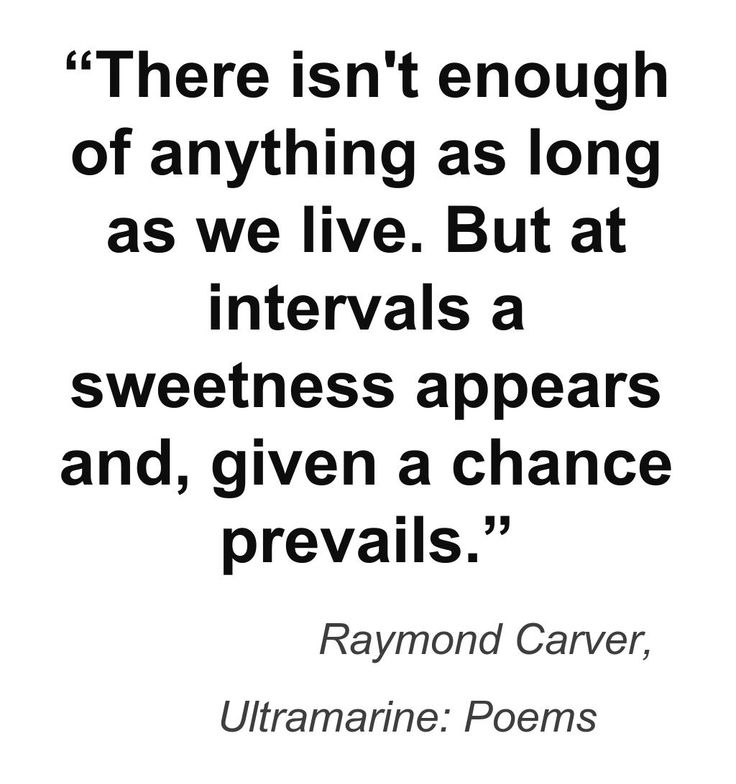 """There isn't enough of anything as long as we live. But at intervals a sweetness appears and, given a chance, prevails. Raymond Carver, Ultramarine: Poems"