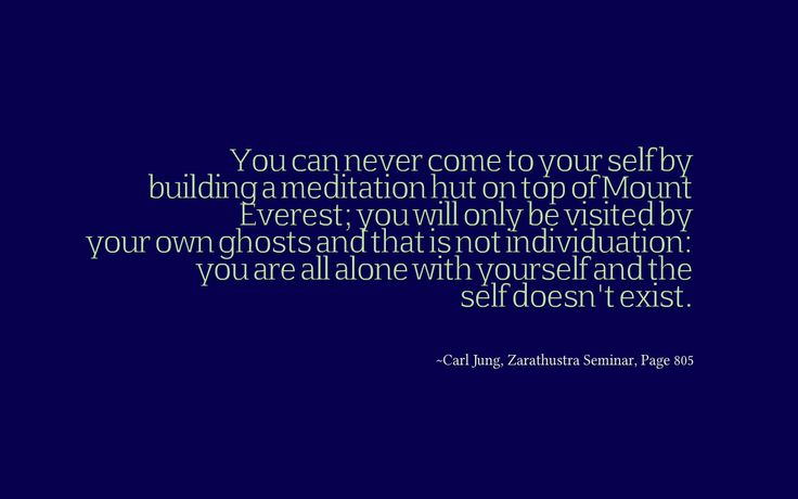 You can never come to your self by building a meditation hut on top of Mount Everest; you will only be visited by your own ghosts and that is not individuation: you are all alone with yourself and the self doesn't exist. ~Carl Jung, Zarathustra Seminar, Page 805.