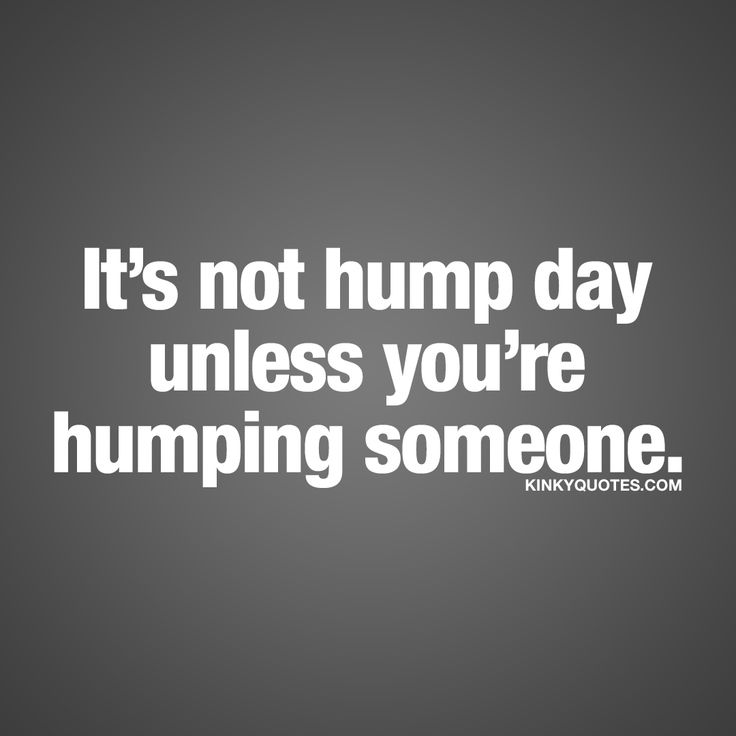 """It's not hump day unless you're humping someone."" -  It´s that time of the week again. Wednesday AKA hump day. Love it or hate it, it's here and like we always say.. It's not hump day unless you're humping someone.. So get busy... Humping ;) #humpday #naughty #quote www.kinkyquotes.com"