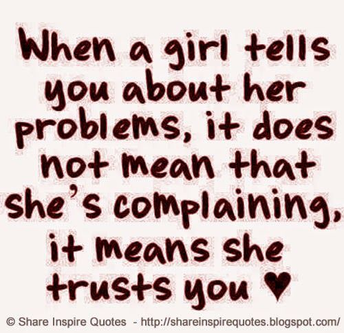 When a girl tells you about her problems, it does not mean that she's complaining, it means she trusts you  #Relationships #Relationshipslessons #Relationshipsadvice #Relationshipsquotes #quotesonRelationships #Relationshipsquotesandsayings #girl #problems #complaining #trust #shareinspirequotes #share #inspire #quotes #whatsapp