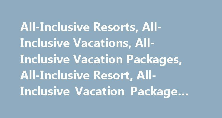 All-Inclusive Resorts, All-Inclusive Vacations, All-Inclusive Vacation Packages, All-Inclusive Resort, All-Inclusive Vacation Package #cheap #hotel #tickets http://travels.remmont.com/all-inclusive-resorts-all-inclusive-vacations-all-inclusive-vacation-packages-all-inclusive-resort-all-inclusive-vacation-package-cheap-hotel-tickets/  #all inclusive travel deals # All-Inclusive Resorts Use the quote box at left to price all-inclusive resorts. Want to vacation at a world-class hotel and still…