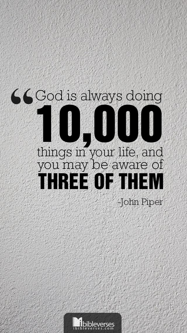 "John Piper - ""God is always doing 10,000 things in your life and you may be aware of three of them."""