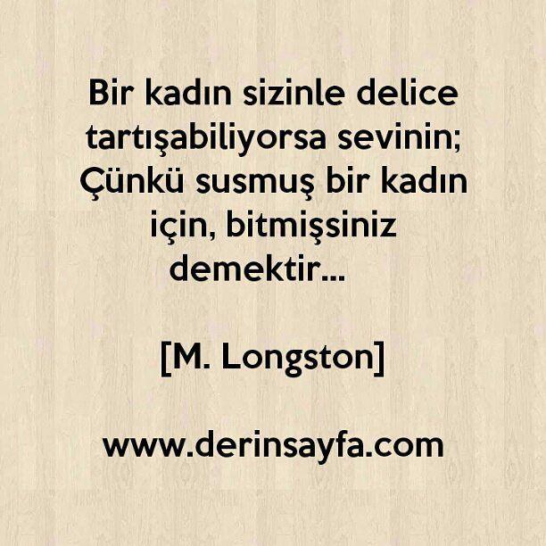 Bir kadın sizinle delice tartışabiliyorsa sevinin; Çünkü susmuş bir kadın için, bitmişsiniz demektir...  [M. Longston]