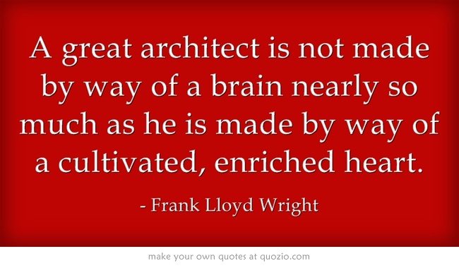 A great architect is not made by way of a brain nearly so much as he is made by way of a cultivated, enriched heart. -Frank Lloyd Wright