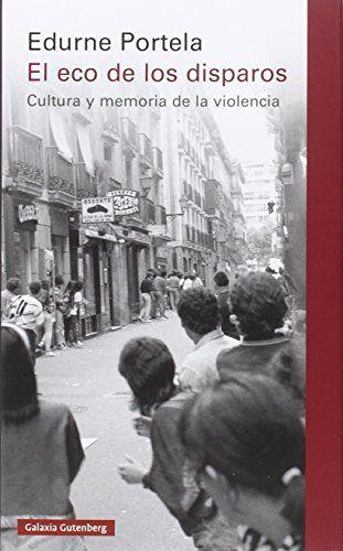 El eco de los disparos : cultura y memoria de la violencia /Edurne Portela.. -- 2ª ed.. -- Barcelona : Galaxia Gutenberg, 2016.