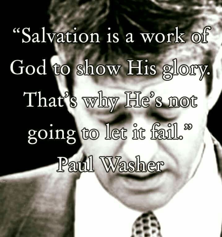 """""""Salvation is a work of God to show His glory.  That's why He's not going to let it fail"""" - Paul Washer"""