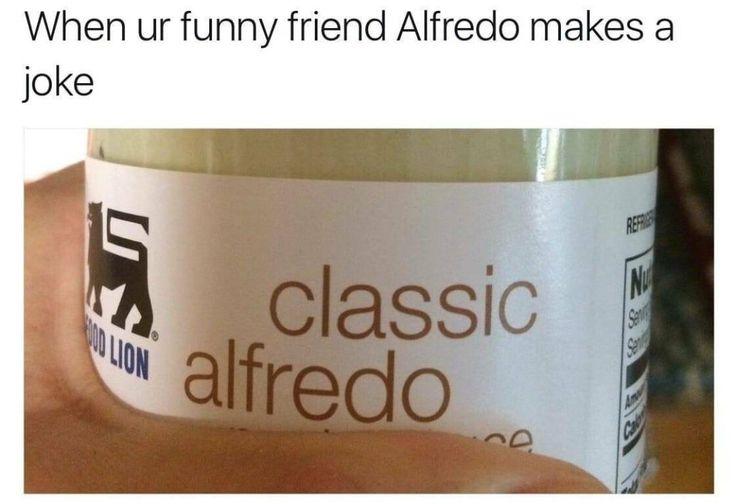 When ur funny friend Alfredo makes a joke classic alfredo