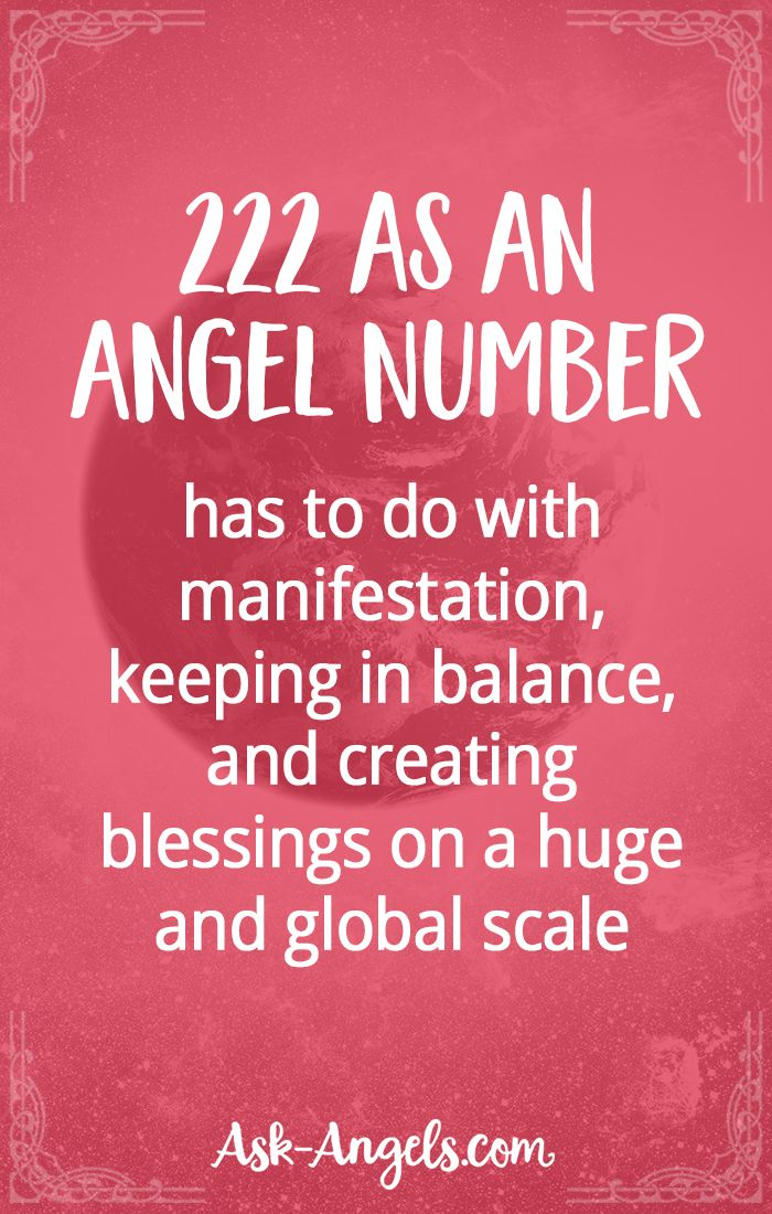 222 as an Angel Number has to do with manifestation, keeping in balance, and creating blessings on a huge and global scale.