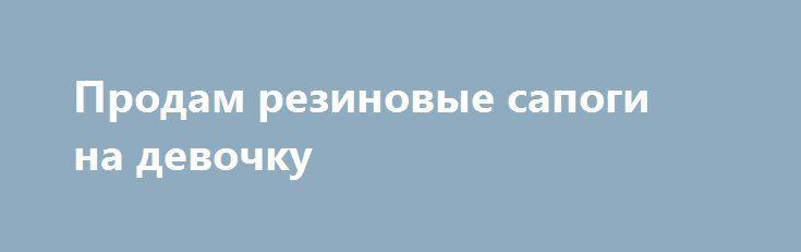 Продам резиновые сапоги на девочку http://brandar.net/ru/a/ad/prodam-rezinovye-sapogi-na-devochku/  Сапоги в хорошем состоянии. Длина стельки 14,5см, утепленные.
