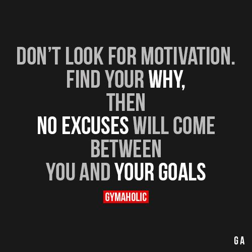 Don't Look For Motivation Find your why, then no excuses will come between you…