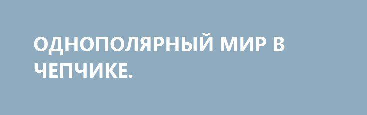 ОДНОПОЛЯРНЫЙ МИР В ЧЕПЧИКЕ. http://rusdozor.ru/2017/03/09/odnopolyarnyj-mir-v-chepchike/  Сегодня мир забылся в безответственности и фантазии.  Раньше была холодная война: все знали, как выглядит враг и чем этот враг занимается. А если не знали, то была военная хитрость. Но тоже понятная и предсказуемая. Советская Россия была красным исполином ...