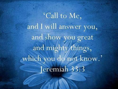 Jeremiah 33:3   https://www.facebook.com/photo.php?fbid=10152143579488848