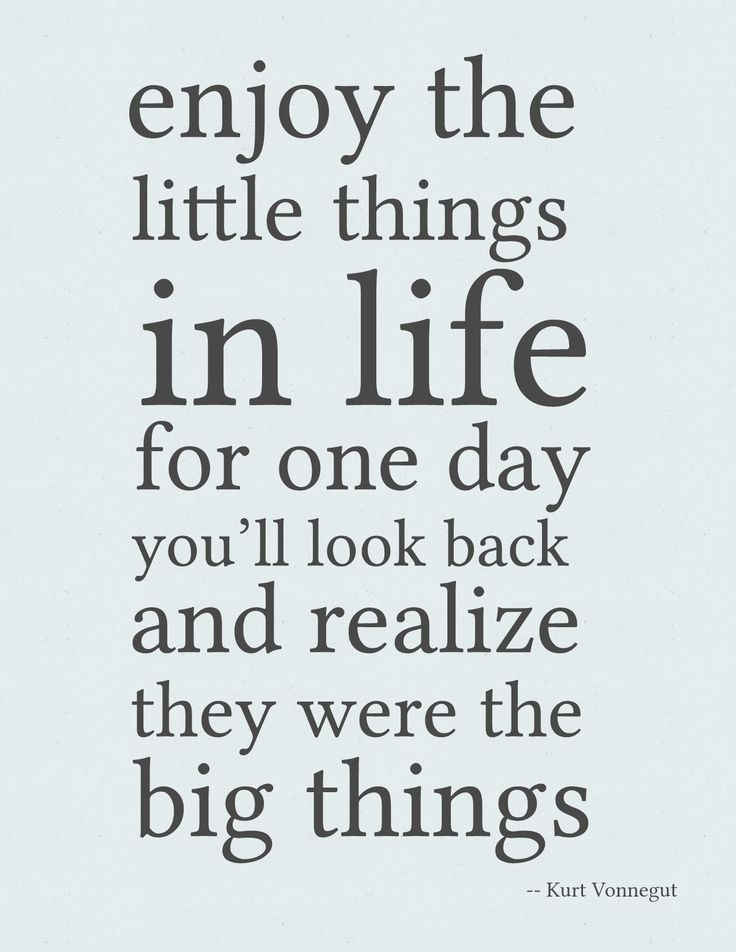 Enjoy the little things in life, for one day you'll look back and realize they were big things