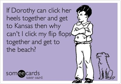 If Dorothy can click her heels together and get to Kansas, then why can't I click my flip flops together and get to the beach?