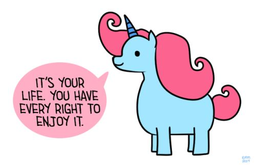 """[Drawing of a blue unicorn with a pink mane and a blue horn saying """"It's your life. You have every right to enjoy it."""" in a pink speech bubble.]"""