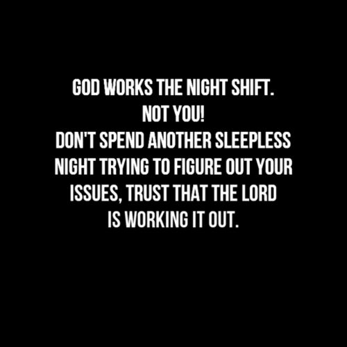God works the night shift. not you. don't spend another sleepless night trying to figure out your issues. trust that the Lord is working it out