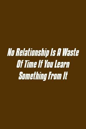 Nenhum relacionamento é uma perda de tempo, se você aprender algo com isso   – Love Life