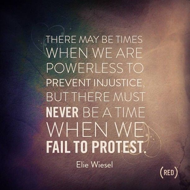 """There may be times when we are powerless to prevent injustice, but there must never be a time when we fail to protest."" - Elie Wiesel #quote"
