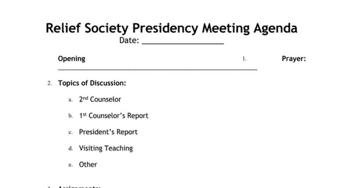 Relief Society Presidency Meeting Agenda Date: ___________________  Opening Prayer: ______________________________________________________  Topics of Discussion:   2nd Counselor  1st Counselor's Report  President's Report  Visiting Teaching  Other   Assignments:   President:   1st Counselor:  2nd...
