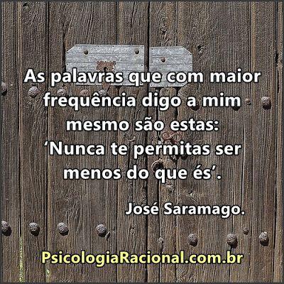 """As palavras que com maior frequência digo a mim mesmo são estas: """"nunca te permitas ser menos do que és"""". José Saramago."""