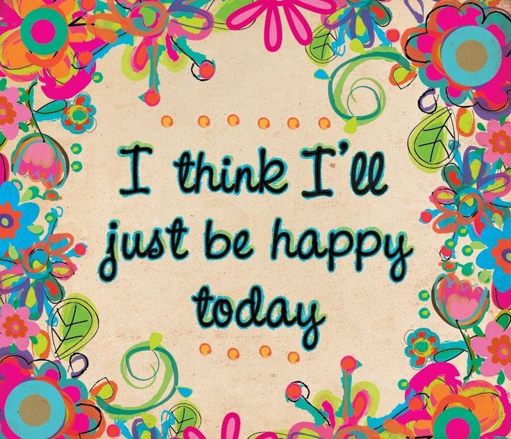 Happy Inspirational Quotes On Pinterest: I Think I'll Just Be Happy Today.