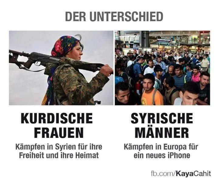 Der Unterschied: Kurdische Frauen kämpfen in Syrien für ihre Freiheit und Heimat. Syrische Männer kämpfen in Europa für ein neues I-Phone.