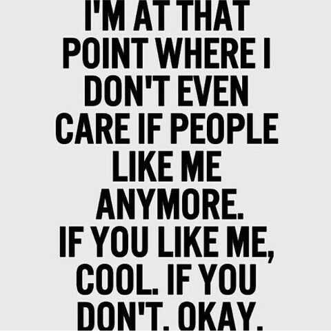 Im at that point where i dont even care if people like me anymore.