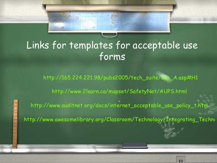 Links for templates for acceptable use forms http://165.224.221.98/pubs2005/tech_suite/app_A.asp#H1 http://www.2learn.ca/m...