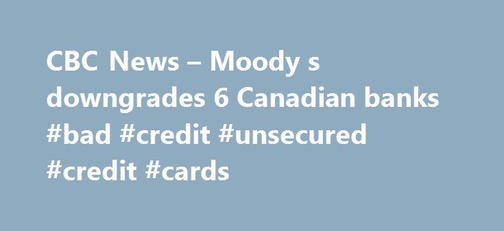 """CBC News – Moody s downgrades 6 Canadian banks #bad #credit #unsecured #credit #cards http://credit-loan.remmont.com/cbc-news-moody-s-downgrades-6-canadian-banks-bad-credit-unsecured-credit-cards/  #credit rating canada # Related Related Stories Moody's Investors Service has downgraded the long-term credit ratings of six Canadian banks, including Toronto-Dominion, Bank of Nova Scotia, Bank of Montreal and CIBC. National Bank and Desjardins were also downgraded. """"High levels of consumer…"""