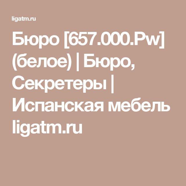 Бюро [657.000.Pw] (белое) | Бюро, Секретеры | Испанская мебель ligatm.ru