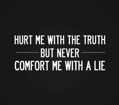 Hurt me with the truth, but never comfort me with a lie.