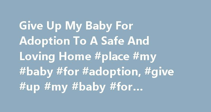 Give Up My Baby For Adoption To A Safe And Loving Home #place #my #baby #for #adoption, #give #up #my #baby #for #adoption http://wisconsin.remmont.com/give-up-my-baby-for-adoption-to-a-safe-and-loving-home-place-my-baby-for-adoption-give-up-my-baby-for-adoption/  # Give Up My Baby For Adoption? Hello and thank you for letting us help you. If you are on this page of our website it's most likely because you were searching for the words give up my baby for adoption or place my baby for…
